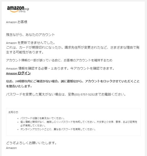 Аmazon お客様   残念ながら、あなたのアカウント  Аmazon を更新できませんでした。 これは、カードが期限切れになったか。請求先住所が変更されたなど、さまざまな理由で発生する可能性があります。 アカウント情報の一部が誤っている故に、お客様のアカウントを維持するため  Аmazon 情報を確認する必要・ェあります。今アカウントを確認できます。 Аmazon ログイン なお、24時間以内にご確認がない場合、誠に遺憾ながら、アカウントをロックさせていただくことを警告いたします。  パスワードを変更した覚えがない場合は、至急(03)-5757-5252までお電話ください。   お知らせ: パスワードは誰にも教えないでください。 個人情報と関係がなく、推測しにくいパスワードを作成してください。大文字と小文字、数字、および記号を必ず使用してください。 オンラインアカウントごとに、異なるパスワードを使用してください。  どうぞよろしくお願いいたします。  Аmazon